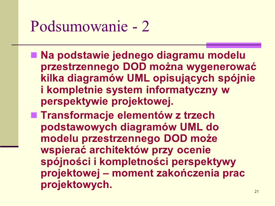 21 Podsumowanie - 2 Na podstawie jednego diagramu modelu przestrzennego DOD można wygenerować kilka diagramów UML opisujących spójnie i kompletnie sys