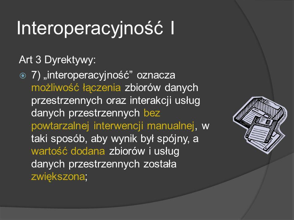 Interoperacyjność I Art 3 Dyrektywy: 7) interoperacyjność oznacza możliwość łączenia zbiorów danych przestrzennych oraz interakcji usług danych przestrzennych bez powtarzalnej interwencji manualnej, w taki sposób, aby wynik był spójny, a wartość dodana zbiorów i usług danych przestrzennych została zwiększona;