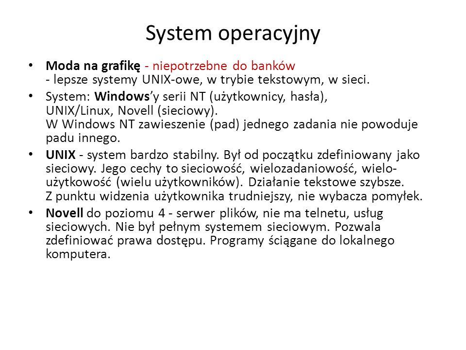 System operacyjny Moda na grafikę - niepotrzebne do banków - lepsze systemy UNIX-owe, w trybie tekstowym, w sieci. System: Windowsy serii NT (użytkown