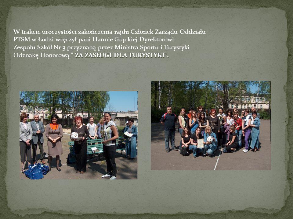 W trakcie uroczystości zakończenia rajdu Członek Zarządu Oddziału PTSM w Łodzi wręczył pani Hannie Grąckiej Dyrektorowi Zespołu Szkół Nr 3 przyznaną przez Ministra Sportu i Turystyki ZA ZASŁUGI DLA TURYSTYKI .