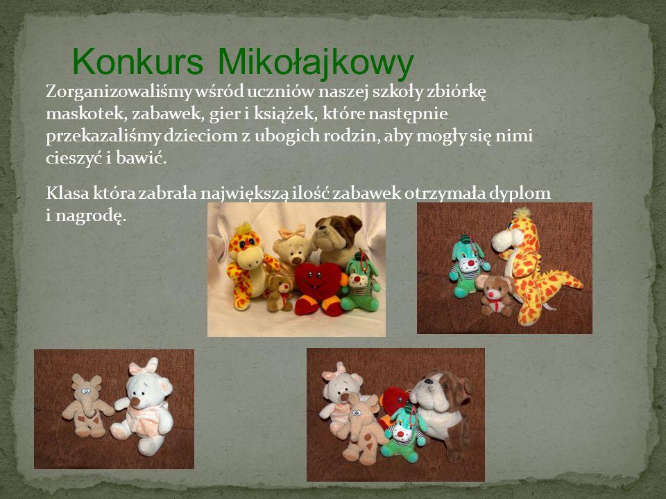 Konkurs Mikołajkowy Zorganizowaliśmy wśród uczniów naszej szkoły zbiórkę maskotek, zabawek, gier i książek, które następnie przekazaliśmy dzieciom z ubogich rodzin, aby mogły się nimi cieszyć i bawić.