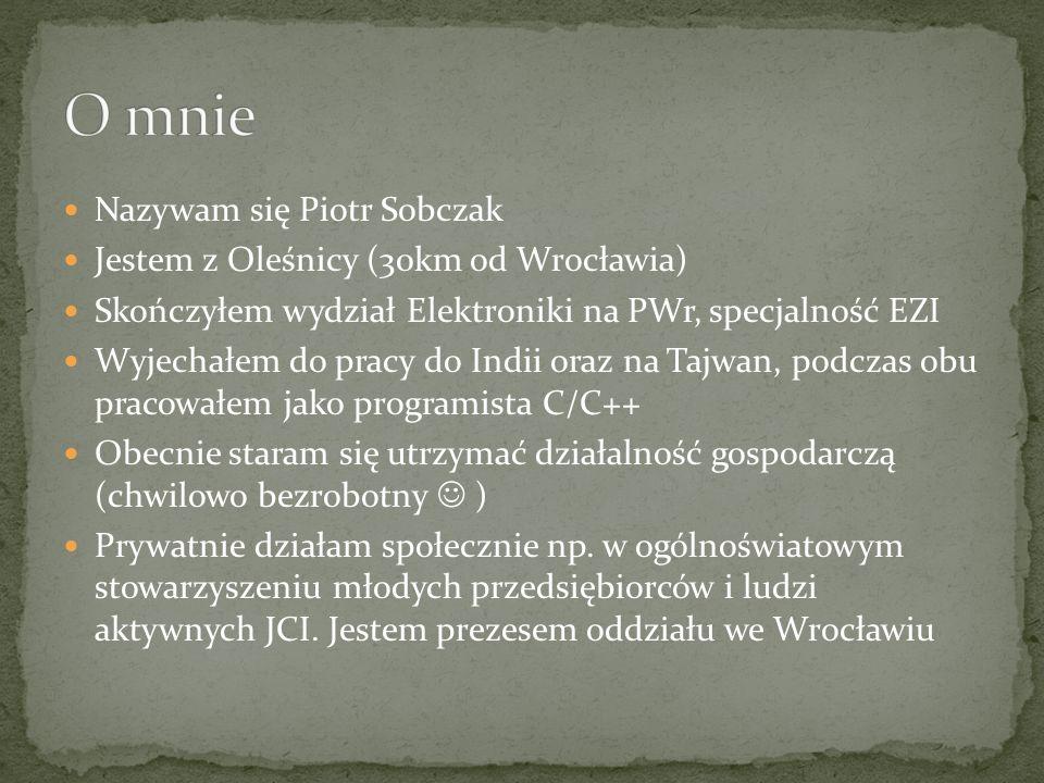 Nazywam się Piotr Sobczak Jestem z Oleśnicy (30km od Wrocławia) Skończyłem wydział Elektroniki na PWr, specjalność EZI Wyjechałem do pracy do Indii oraz na Tajwan, podczas obu pracowałem jako programista C/C++ Obecnie staram się utrzymać działalność gospodarczą (chwilowo bezrobotny ) Prywatnie działam społecznie np.