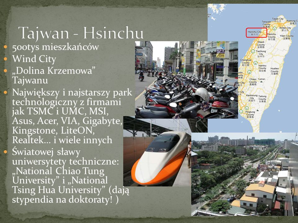 500tys mieszkańców Wind City Dolina Krzemowa Tajwanu Największy i najstarszy park technologiczny z firmami jak TSMC i UMC, MSI, Asus, Acer, VIA, Gigabyte, Kingstone, LiteON, Realtek… i wiele innych Światowej sławy uniwersytety techniczne: National Chiao Tung University i National Tsing Hua University (dają stypendia na doktoraty.