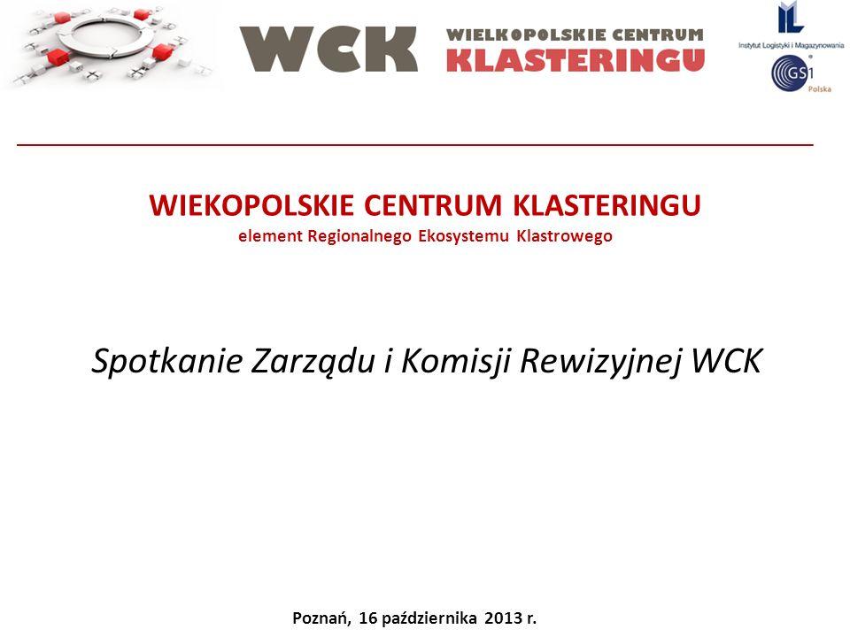 WIEKOPOLSKIE CENTRUM KLASTERINGU element Regionalnego Ekosystemu Klastrowego Spotkanie Zarządu i Komisji Rewizyjnej WCK Poznań, 16 października 2013 r
