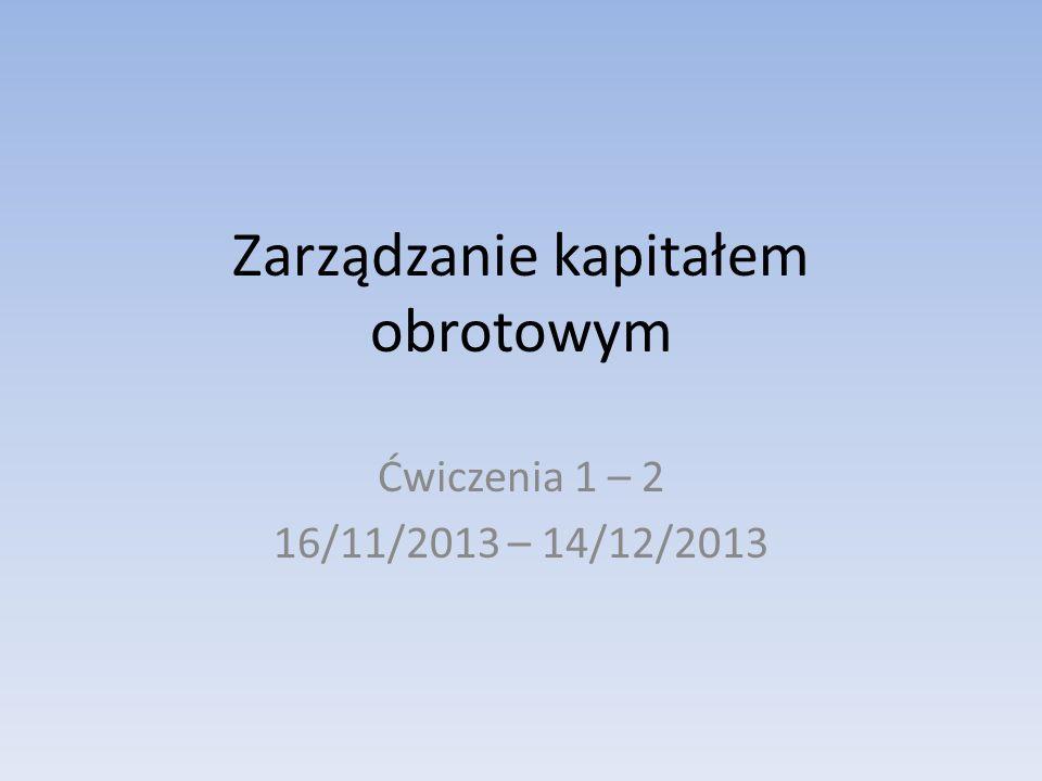Zarządzanie kapitałem obrotowym Ćwiczenia 1 – 2 16/11/2013 – 14/12/2013