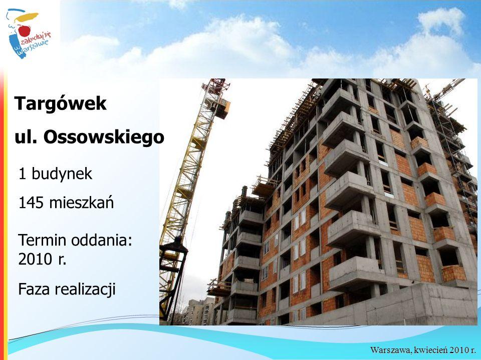Warszawa, kwiecień 2010 r. Targówek ul. Ossowskiego 1 budynek 145 mieszkań Termin oddania: 2010 r. Faza realizacji
