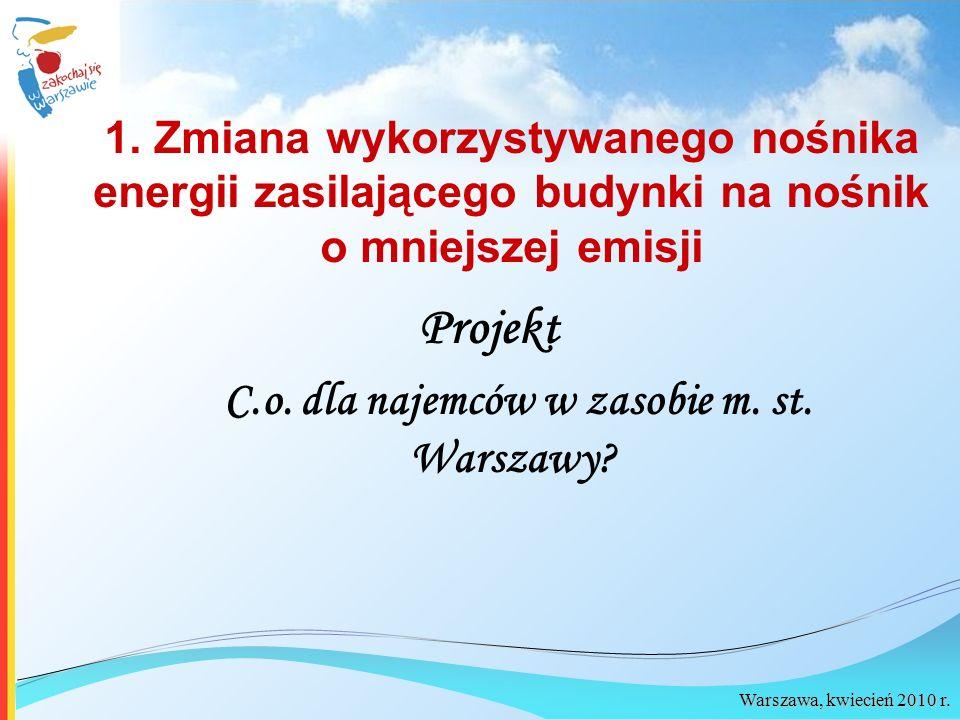 Warszawa, kwiecień 2010 r. 1. Zmiana wykorzystywanego nośnika energii zasilającego budynki na nośnik o mniejszej emisji Projekt C.o. dla najemców w za