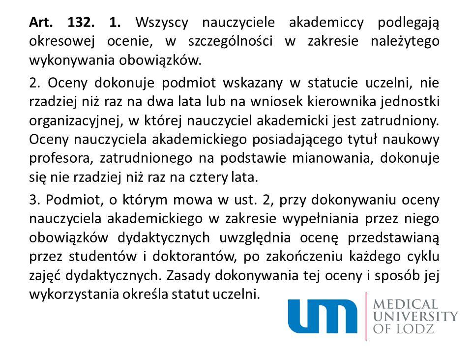 Art. 132. 1. Wszyscy nauczyciele akademiccy podlegają okresowej ocenie, w szczególności w zakresie należytego wykonywania obowiązków. 2. Oceny dokonuj