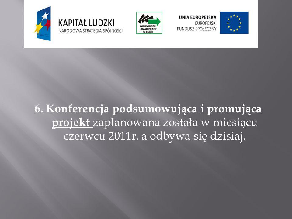 6. Konferencja podsumowująca i promująca projekt zaplanowana została w miesiącu czerwcu 2011r. a odbywa się dzisiaj.