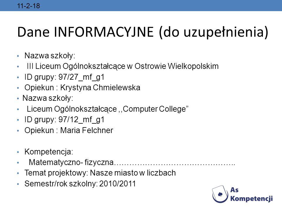 11-2-18 Dane INFORMACYJNE (do uzupełnienia) Nazwa szkoły: III Liceum Ogólnokształcące w Ostrowie Wielkopolskim ID grupy: 97/27_mf_g1 Opiekun : Krystyna Chmielewska Nazwa szkoły: Liceum Ogólnokształcące,,Computer College ID grupy: 97/12_mf_g1 Opiekun : Maria Felchner Kompetencja: Matematyczno- fizyczna………………………………………..