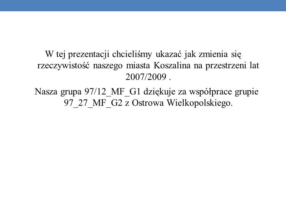 W tej prezentacji chcieliśmy ukazać jak zmienia się rzeczywistość naszego miasta Koszalina na przestrzeni lat 2007/2009.