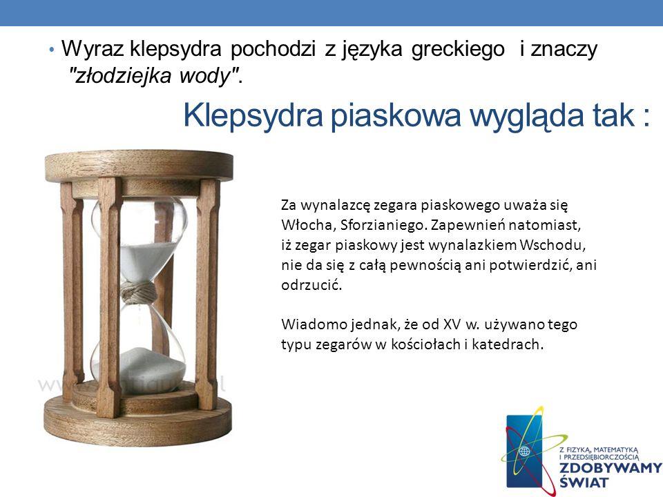 Później wymyślono klepsydrę zegar wodny, w późniejszych czasach także piaskowy, składający się z dwóch, zazwyczaj szklanych baniek, z czego jedna znaj