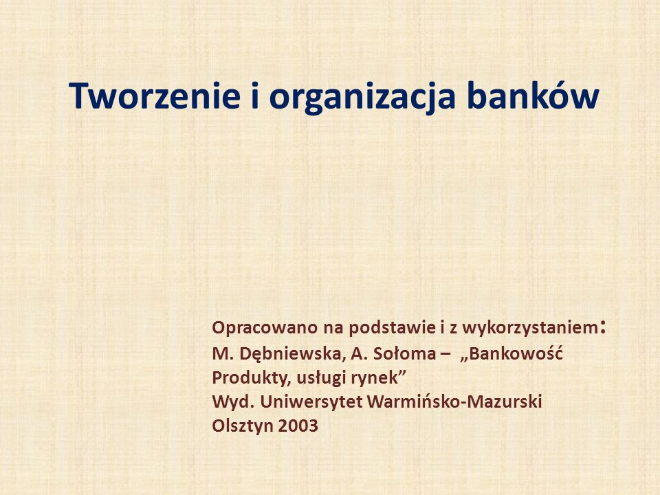 Tworzenie i organizacja banków Opracowano na podstawie i z wykorzystaniem : M. Dębniewska, A. Sołoma – Bankowość Produkty, usługi rynek Wyd. Uniwersyt
