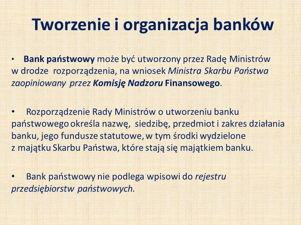Tworzenie i organizacja banków Bank państwowy może być utworzony przez Radę Ministrów w drodze rozporządzenia, na wniosek Ministra Skarbu Państwa zaopiniowany przez Komisję Nadzoru Finansowego.