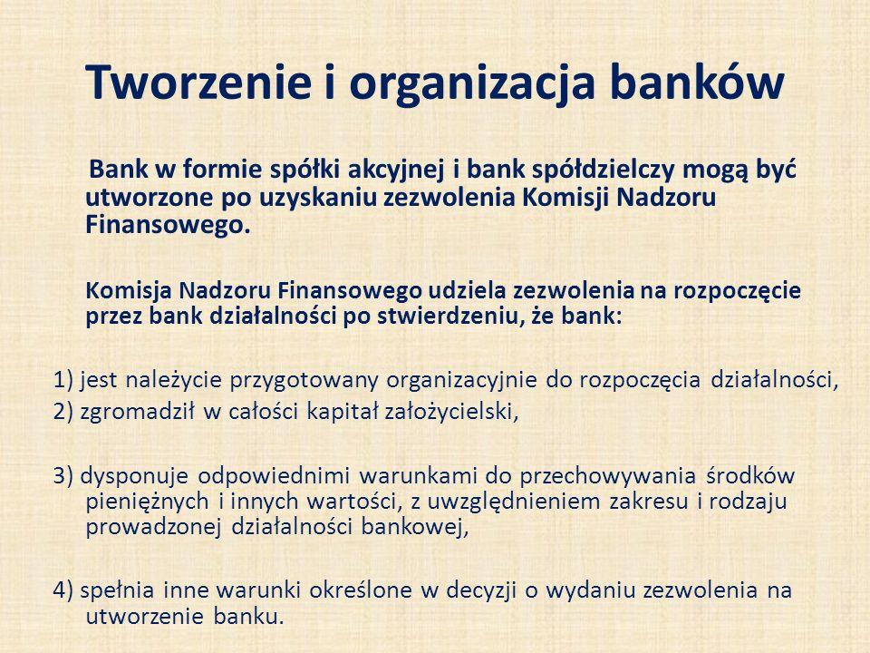 Tworzenie i organizacja banków Założyciele banku muszą spełnić określone warunki, a do najbardziej istotnych należą: kapitał założycielski (nie niższy niż równowartość 5 mln euro) nie może pochodzić z pożyczki lub kredytu, lub nieudokumentowanyeh źródeł, część kapitału założycielskiego może być wniesiona w formie wkładów niepieniężnych w postaci wyposażenia i nieruchomości, a wartość wnoszonych wkładów niepieniężnych nie może przekraczać 15% kapitału założycielskiego, jest zapewnione wyposażenie w w pomieszczenia mające odpowiednie urządzenia techniczne, należycie zabezpieczające przechowywane w banku wartości, założyciele oraz osoby przewidziane do sprawowania w banku funkcji członków zarządu (w tym co najmniej 2 osoby z wykształceniem ekonomicznym i doświadczeniem zawodowym niezbędnym do kierowania bankiem) muszą dawać rękojmię prowadzenia działalności, przedstawiony przez założycieli banku plan działania na okres co najmniej trzyletni musi wskazywać, że działalność ta będzie bezpieczna dla środków pieniężnych gromadzonych w banku.