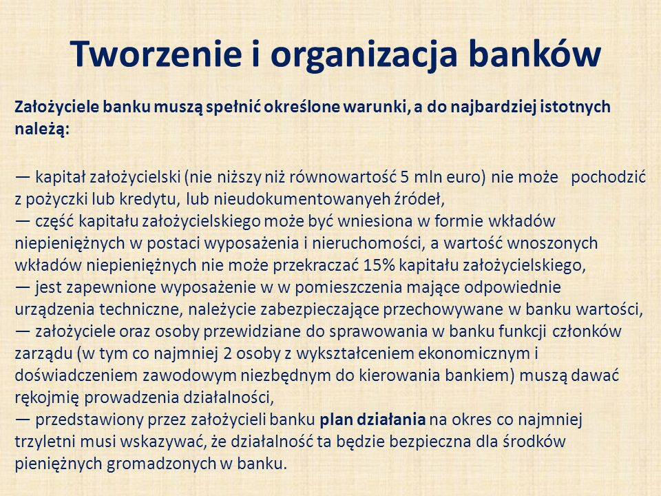 Tworzenie i organizacja banków Założyciele banku muszą spełnić określone warunki, a do najbardziej istotnych należą: kapitał założycielski (nie niższy