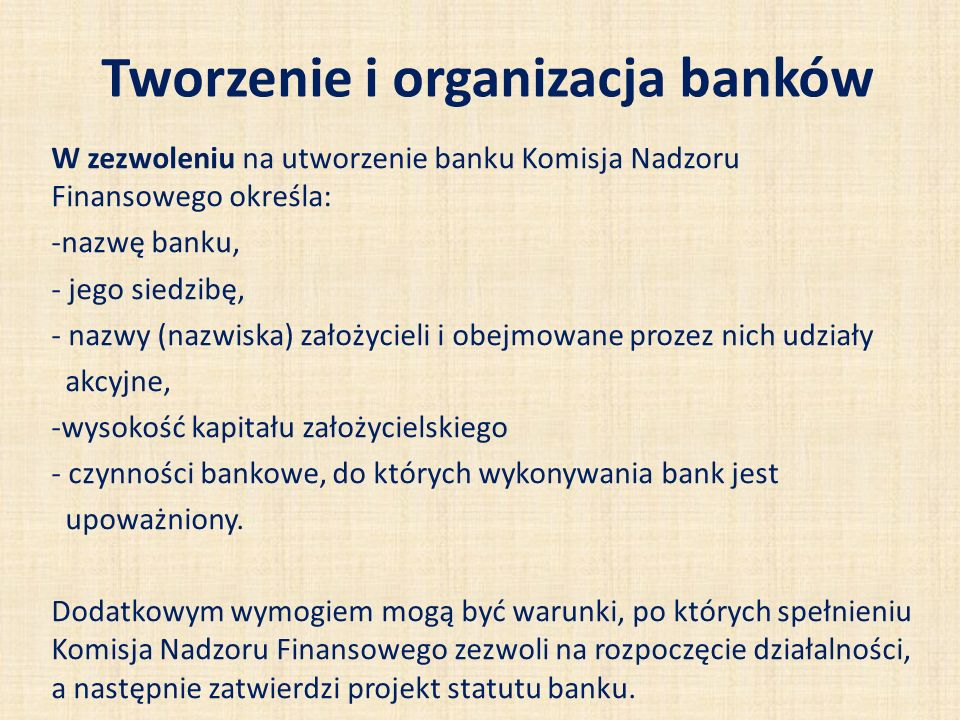 Tworzenie i organizacja banków W zezwoleniu na utworzenie banku Komisja Nadzoru Finansowego określa: -nazwę banku, - jego siedzibę, - nazwy (nazwiska) założycieli i obejmowane prozez nich udziały akcyjne, -wysokość kapitału założycielskiego - czynności bankowe, do których wykonywania bank jest upoważniony.
