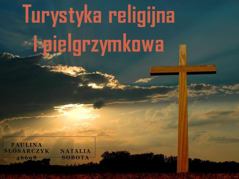 PAULINA ŚLÓSARCZYK 46698 NATALIA SOBOTA 44668 Turystyka religijna i pielgrzymkowa