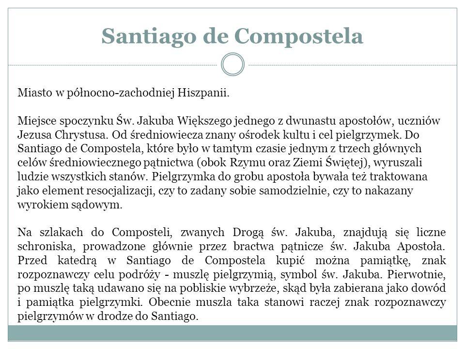 Santiago de Compostela Miasto w północno-zachodniej Hiszpanii. Miejsce spoczynku Św. Jakuba Większego jednego z dwunastu apostołów, uczniów Jezusa Chr