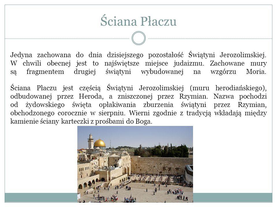 Ściana Płaczu Jedyna zachowana do dnia dzisiejszego pozostałość Świątyni Jerozolimskiej. W chwili obecnej jest to najświętsze miejsce judaizmu. Zachow
