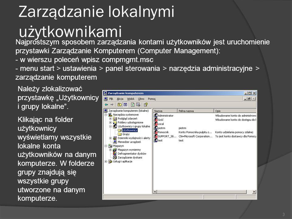 Zarządzanie lokalnymi użytkownikami 3 Najprostszym sposobem zarządzania kontami użytkowników jest uruchomienie przystawki Zarządzanie Komputerem (Computer Management): - w wierszu poleceń wpisz compmgmt.msc - menu start > ustawienia > panel sterowania > narzędzia administracyjne > zarządzanie komputerem Należy zlokalizować przystawkę Użytkownicy i grupy lokalne.