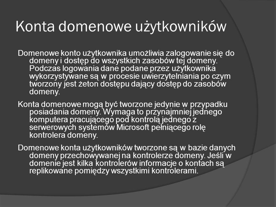 Konta domenowe użytkowników Domenowe konto użytkownika umożliwia zalogowanie się do domeny i dostęp do wszystkich zasobów tej domeny. Podczas logowani