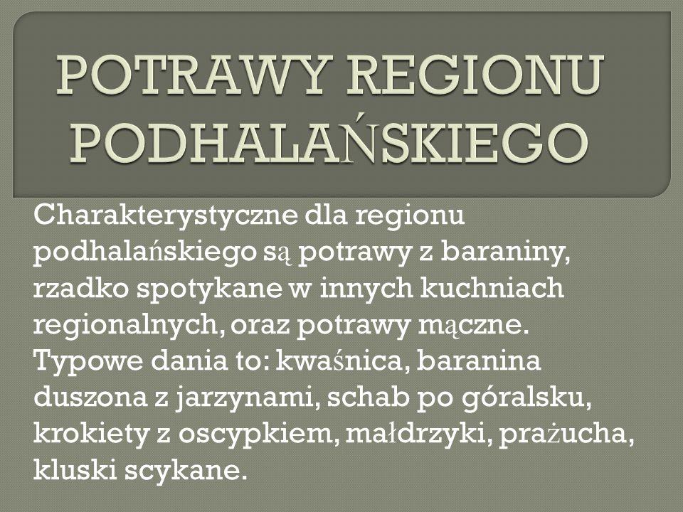 Charakterystyczne dla regionu podhala ń skiego s ą potrawy z baraniny, rzadko spotykane w innych kuchniach regionalnych, oraz potrawy m ą czne. Typowe