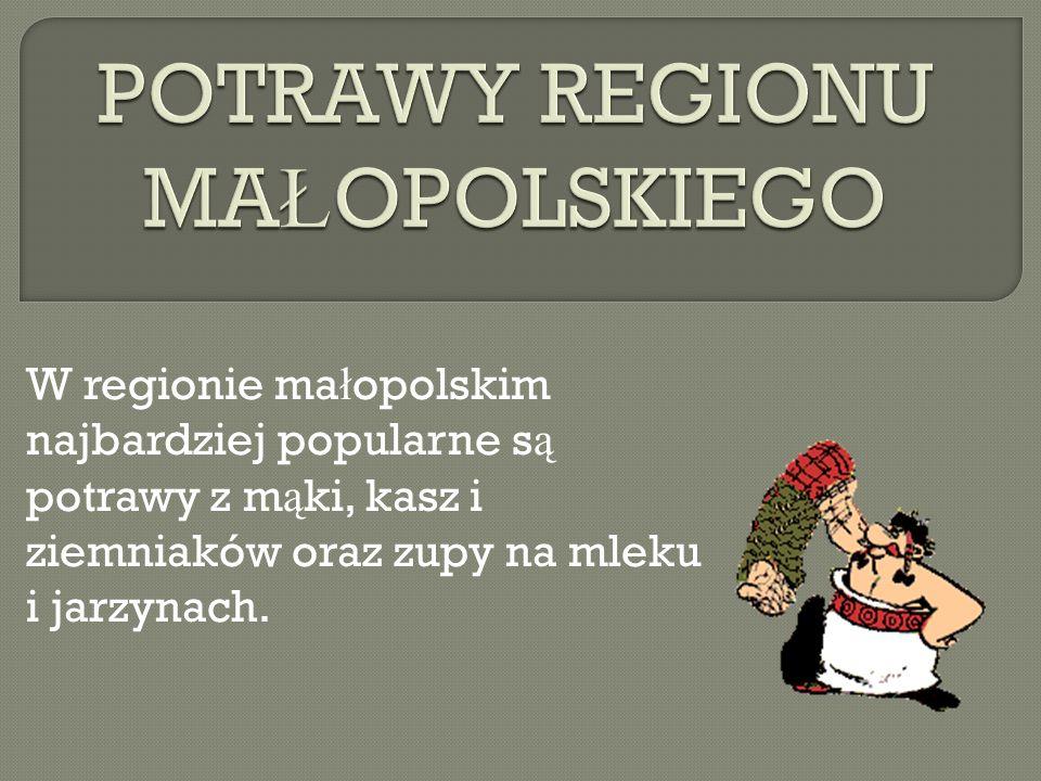 W regionie ma ł opolskim najbardziej popularne s ą potrawy z m ą ki, kasz i ziemniaków oraz zupy na mleku i jarzynach.