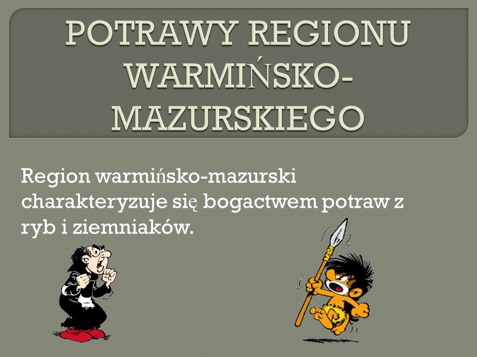 Region warmi ń sko-mazurski charakteryzuje si ę bogactwem potraw z ryb i ziemniaków.