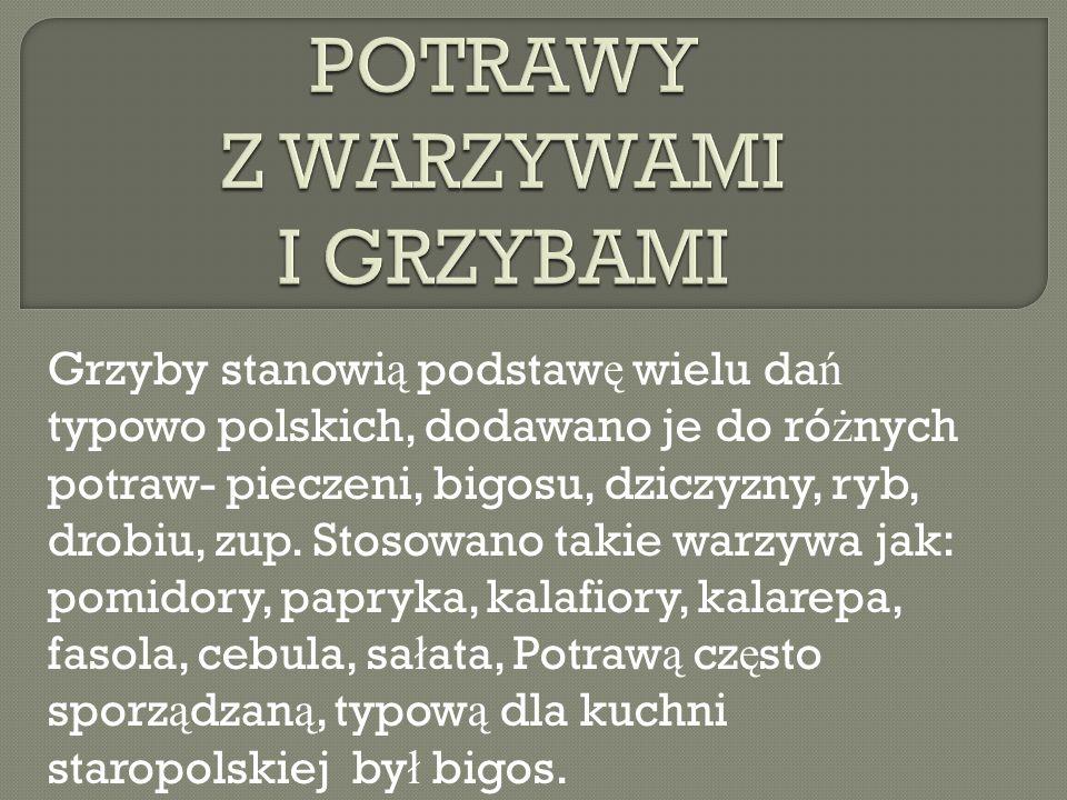 Grzyby stanowi ą podstaw ę wielu da ń typowo polskich, dodawano je do ró ż nych potraw- pieczeni, bigosu, dziczyzny, ryb, drobiu, zup. Stosowano takie