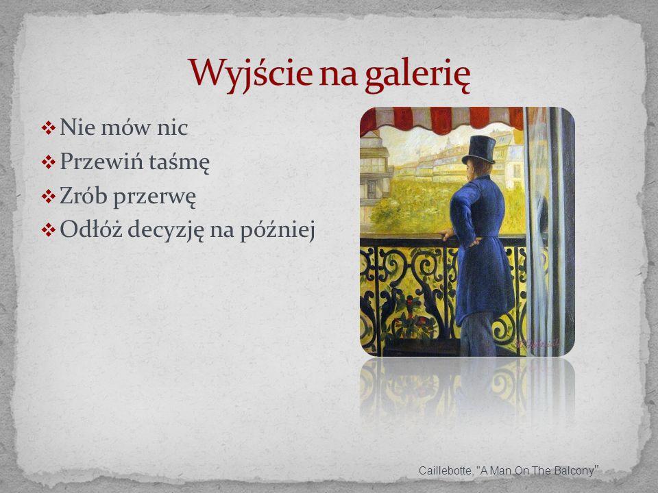 Nie mów nic Przewiń taśmę Zrób przerwę Odłóż decyzję na później Caillebotte, A Man On The Balcony