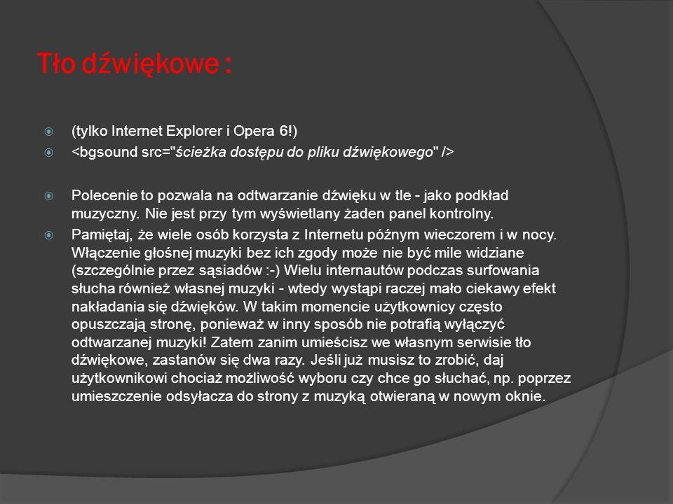 Tło dźwiękowe : (tylko Internet Explorer i Opera 6!) Polecenie to pozwala na odtwarzanie dźwięku w tle - jako podkład muzyczny. Nie jest przy tym wyśw