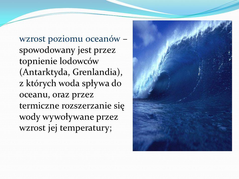 wzrost poziomu oceanów – spowodowany jest przez topnienie lodowców (Antarktyda, Grenlandia), z których woda spływa do oceanu, oraz przez termiczne roz