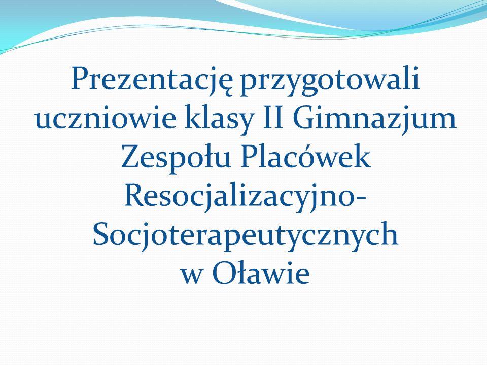 Prezentację przygotowali uczniowie klasy II Gimnazjum Zespołu Placówek Resocjalizacyjno- Socjoterapeutycznych w Oławie