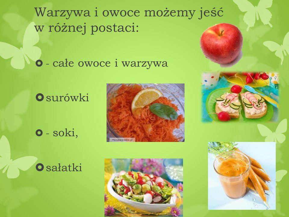 Warzywa i owoce możemy jeść w różnej postaci: - całe owoce i warzywa surówki - soki, sałatki