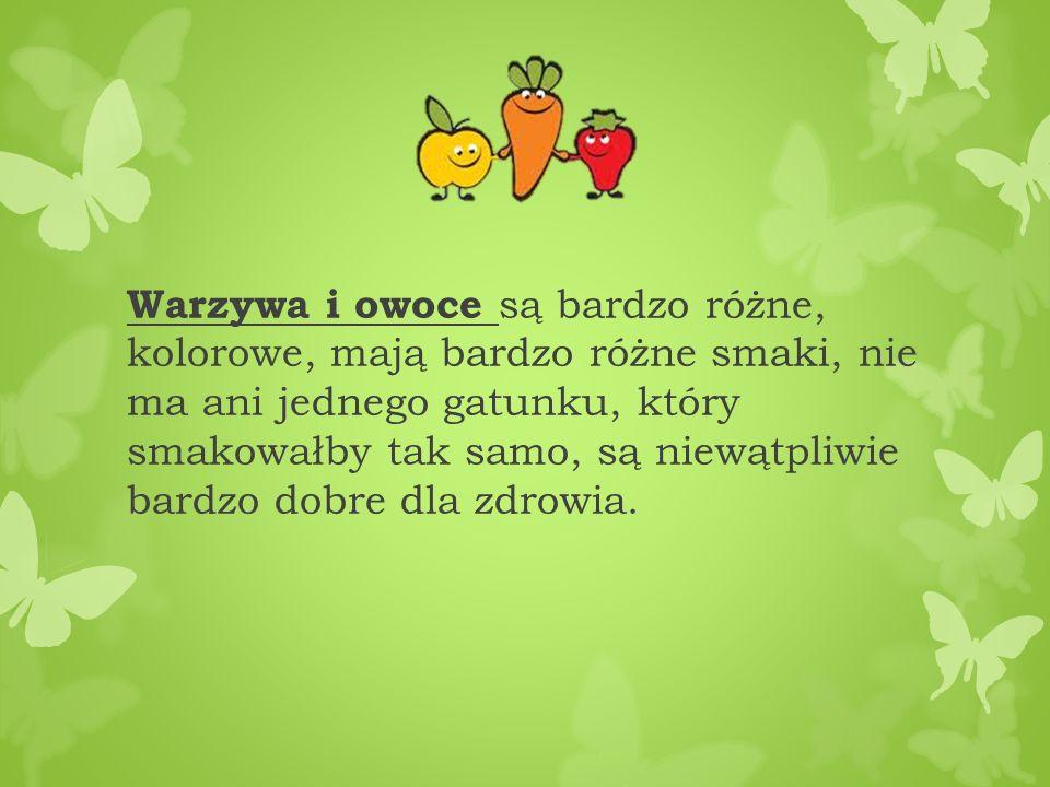 Warzywa i owoce są bardzo różne, kolorowe, mają bardzo różne smaki, nie ma ani jednego gatunku, który smakowałby tak samo, są niewątpliwie bardzo dobr