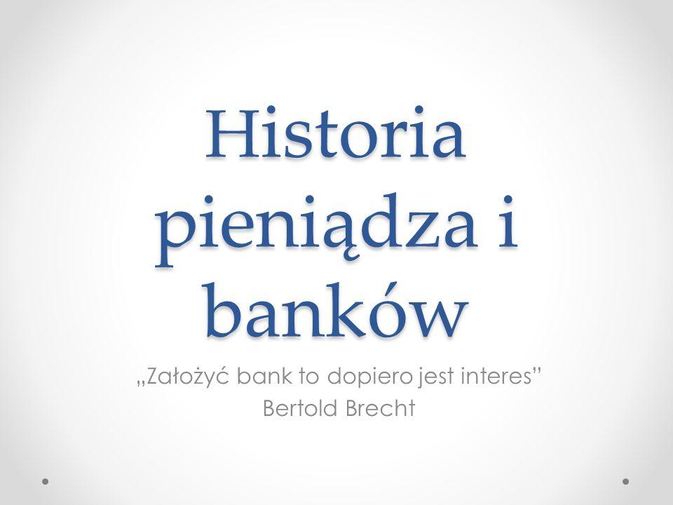 H istoria pieniądza i banków Założyć bank to dopiero jest interes Bertold Brecht