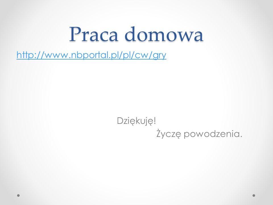 Praca domowa http://www.nbportal.pl/pl/cw/gry Dziękuję! Życzę powodzenia.