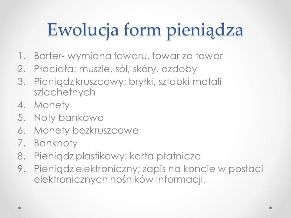 Ewolucja form pieniądza 1.Barter- wymiana towaru, towar za towar 2.Płacidła: muszle, sól, skóry, ozdoby 3.Pieniądz kruszcowy: bryłki, sztabki metali s