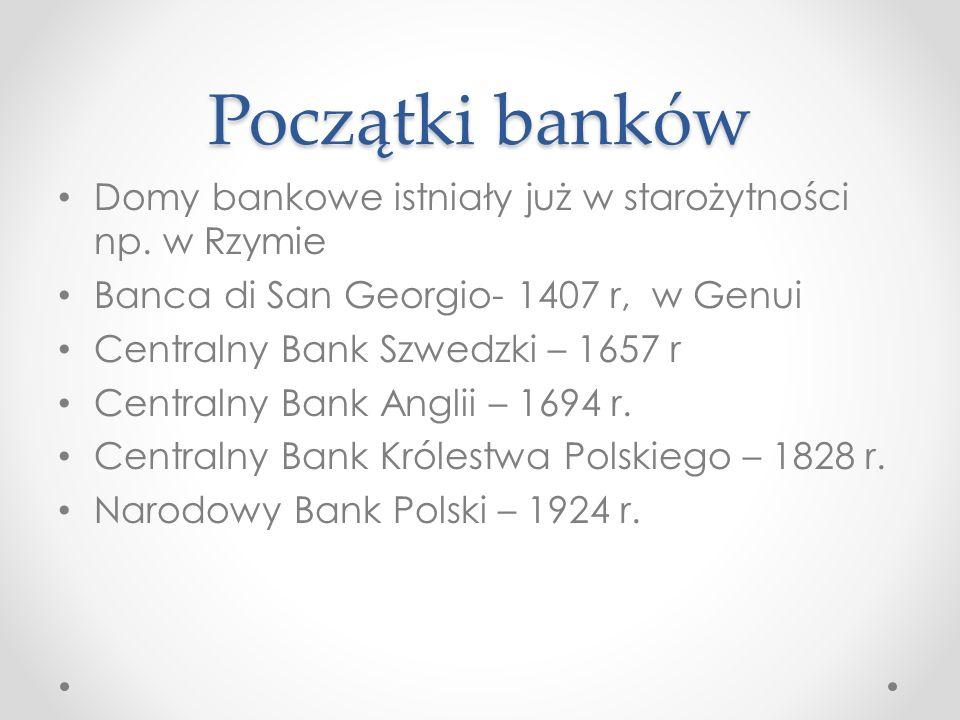 Początki banków Domy bankowe istniały już w starożytności np. w Rzymie Banca di San Georgio- 1407 r, w Genui Centralny Bank Szwedzki – 1657 r Centraln