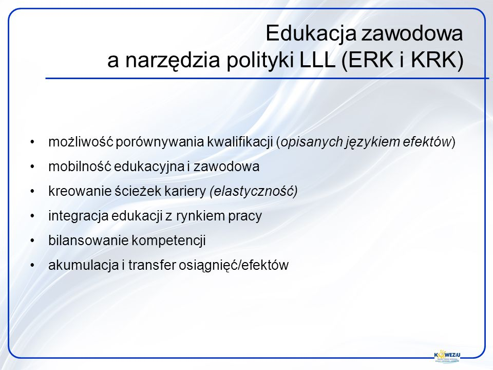Edukacja zawodowa a narzędzia polityki LLL (ERK i KRK) możliwość porównywania kwalifikacji (opisanych językiem efektów) mobilność edukacyjna i zawodowa kreowanie ścieżek kariery (elastyczność) integracja edukacji z rynkiem pracy bilansowanie kompetencji akumulacja i transfer osiągnięć/efektów