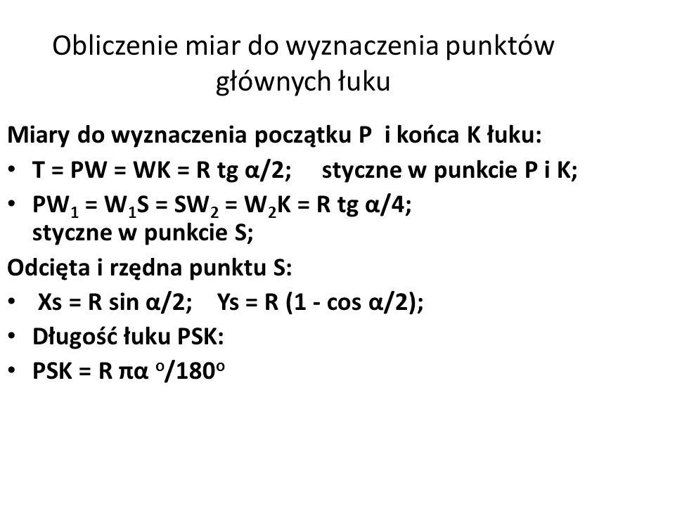 Obliczenie miar do wyznaczenia punktów głównych łuku Miary do wyznaczenia początku P i końca K łuku: T = PW = WK = R tg α/2; styczne w punkcie P i K; PW 1 = W 1 S = SW 2 = W 2 K = R tg α/4; styczne w punkcie S; Odcięta i rzędna punktu S: Xs = R sin α/2; Ys = R (1 - cos α/2); Długość łuku PSK: PSK = R πα o /180 o
