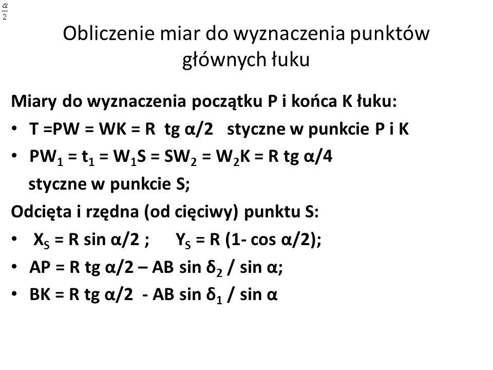 Obliczenie miar do wyznaczenia punktów głównych łuku Miary do wyznaczenia początku P i końca K łuku: T =PW = WK = R tg α/2 styczne w punkcie P i K PW 1 = t 1 = W 1 S = SW 2 = W 2 K = R tg α/4 styczne w punkcie S; Odcięta i rzędna (od cięciwy) punktu S: X S = R sin α/2 ; Y S = R (1- cos α/2); AP = R tg α/2 – AB sin δ 2 / sin α; BK = R tg α/2 - AB sin δ 1 / sin α