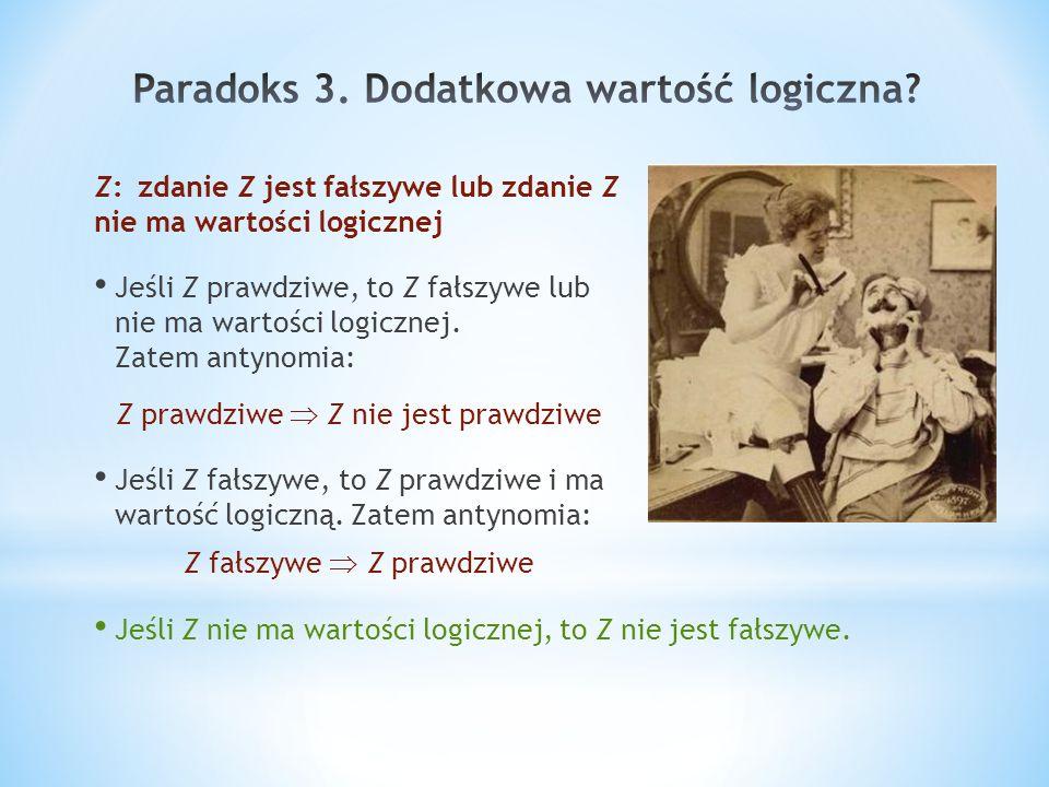 Z:zdanie Z jest fałszywe lub zdanie Z nie ma wartości logicznej Jeśli Z prawdziwe, to Z fałszywe lub nie ma wartości logicznej. Zatem antynomia: Z pra