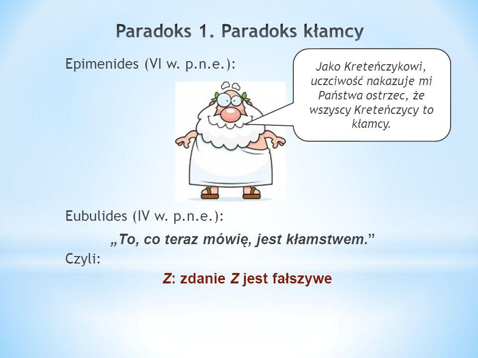 Epimenides (VI w. p.n.e.): Eubulides (IV w. p.n.e.): To, co teraz mówię, jest kłamstwem. Czyli: Z: zdanie Z jest fałszywe Jako Kreteńczykowi, uczciwoś