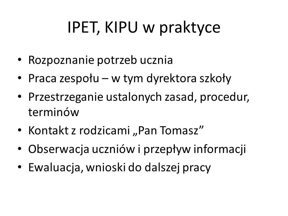 IPET, KIPU w praktyce Rozpoznanie potrzeb ucznia Praca zespołu – w tym dyrektora szkoły Przestrzeganie ustalonych zasad, procedur, terminów Kontakt z rodzicami Pan Tomasz Obserwacja uczniów i przepływ informacji Ewaluacja, wnioski do dalszej pracy