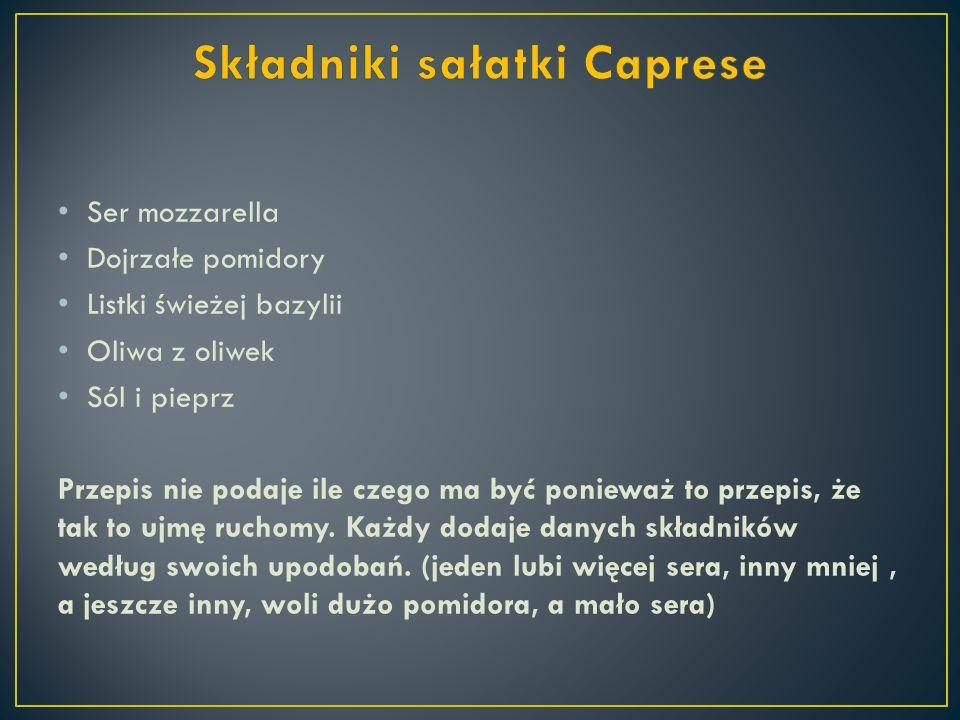 Ser mozzarella Dojrzałe pomidory Listki świeżej bazylii Oliwa z oliwek Sól i pieprz Przepis nie podaje ile czego ma być ponieważ to przepis, że tak to