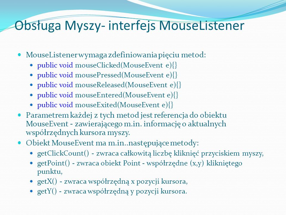 Obsługa Myszy- interfejs MouseListener MouseListener wymaga zdefiniowania pięciu metod: public void mouseClicked(MouseEvent e){} public void mousePressed(MouseEvent e){} public void mouseReleased(MouseEvent e){} public void mouseEntered(MouseEvent e){} public void mouseExited(MouseEvent e){} Parametrem każdej z tych metod jest referencja do obiektu MouseEvent - zawierającego m.in.