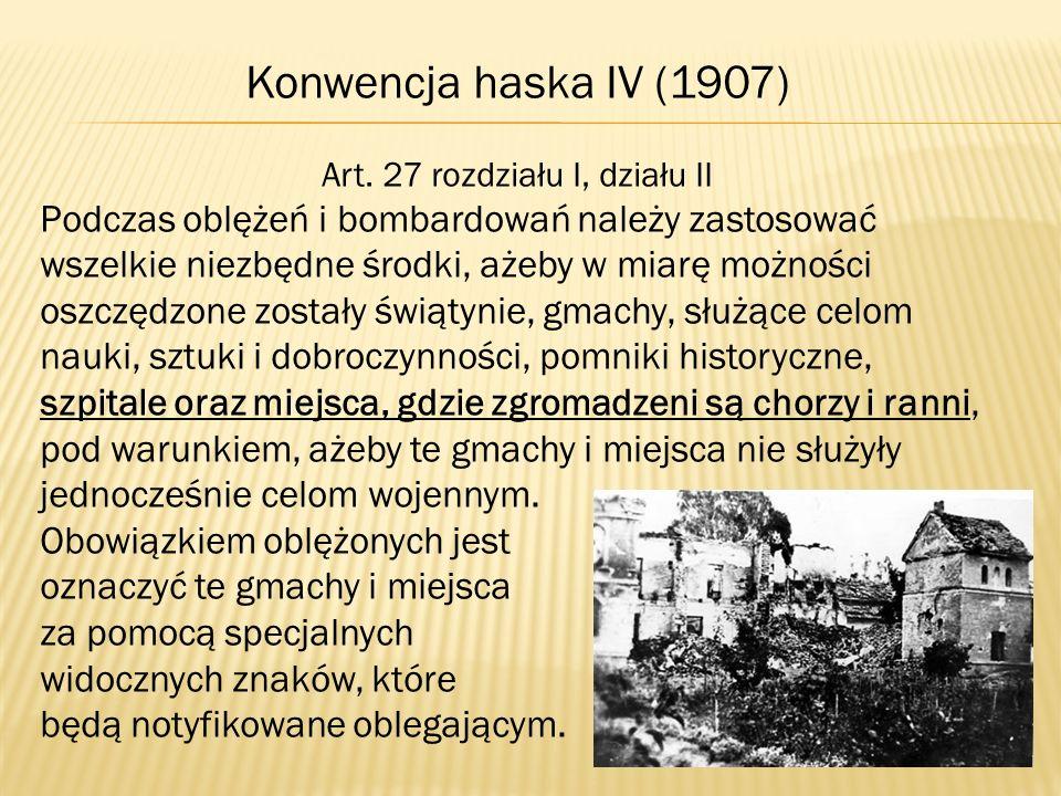 Konwencja haska IV (1907) Art. 27 rozdziału I, działu II Podczas oblężeń i bombardowań należy zastosować wszelkie niezbędne środki, ażeby w miarę możn