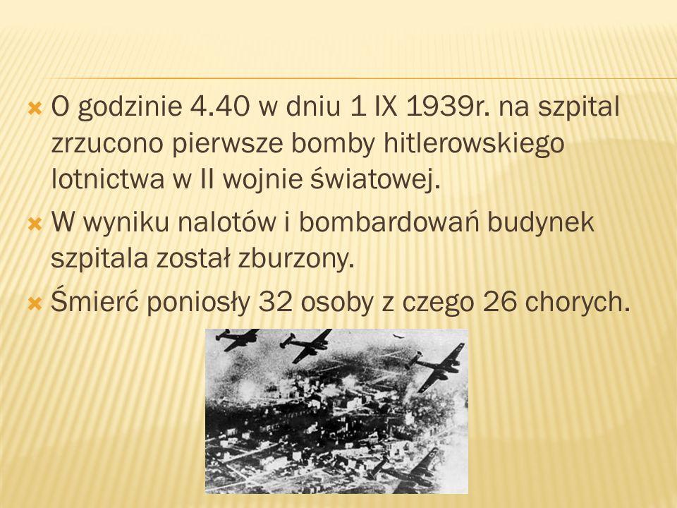 O godzinie 4.40 w dniu 1 IX 1939r. na szpital zrzucono pierwsze bomby hitlerowskiego lotnictwa w II wojnie światowej. W wyniku nalotów i bombardowań b